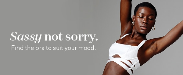 Sassy not sorry. Find the bra to suit your mood.